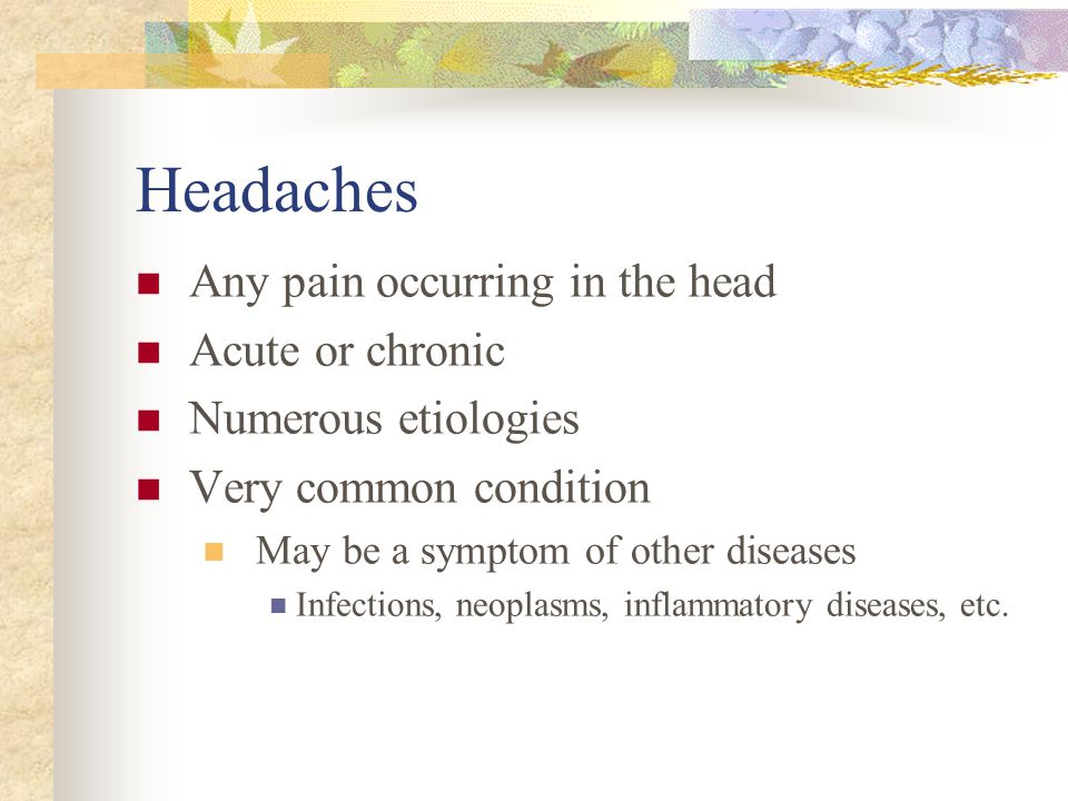 Headaches Any pain occurring in the head Acute or chronic Numerous etiologies Very common condition May be a symptom of other diseases Infections, neo