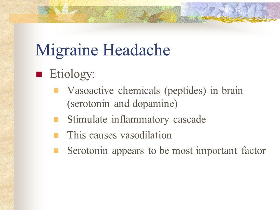 Migraine Headache Etiology: Vasoactive chemicals (peptides) in brain (serotonin and dopamine) Stimulate inflammatory cascade This causes vasodilation