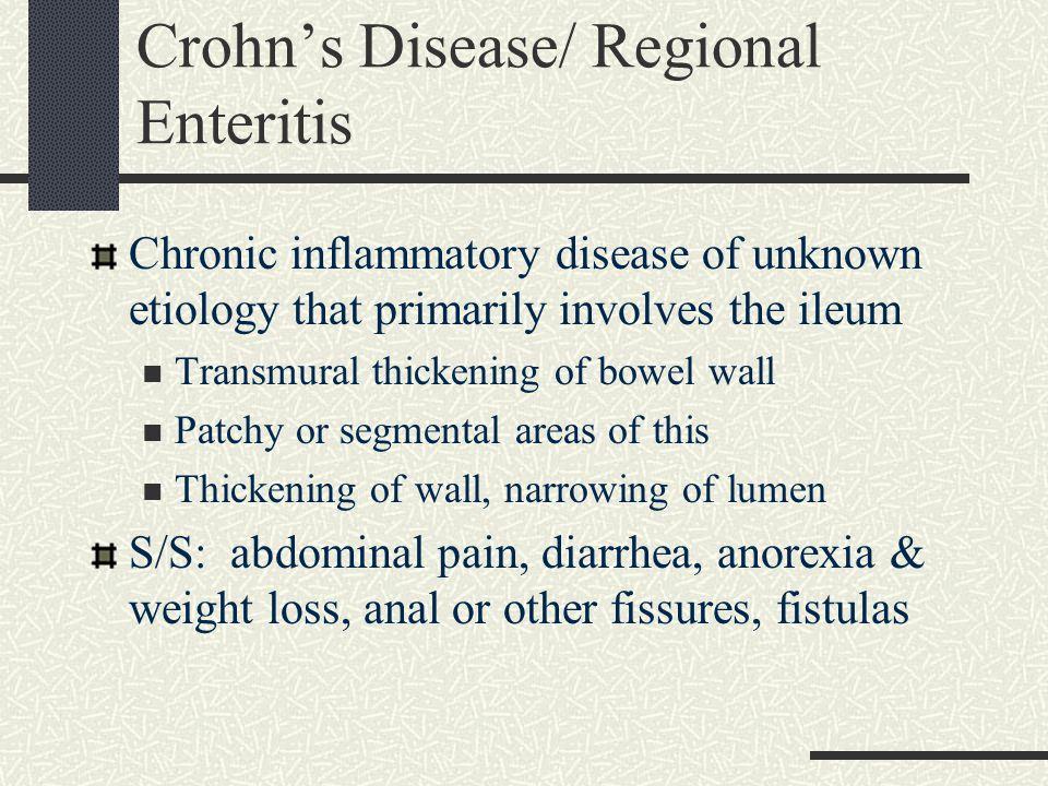 Crohn's Disease/ Regional Enteritis Chronic inflammatory disease of unknown etiology that primarily involves the ileum Transmural thickening of bowel