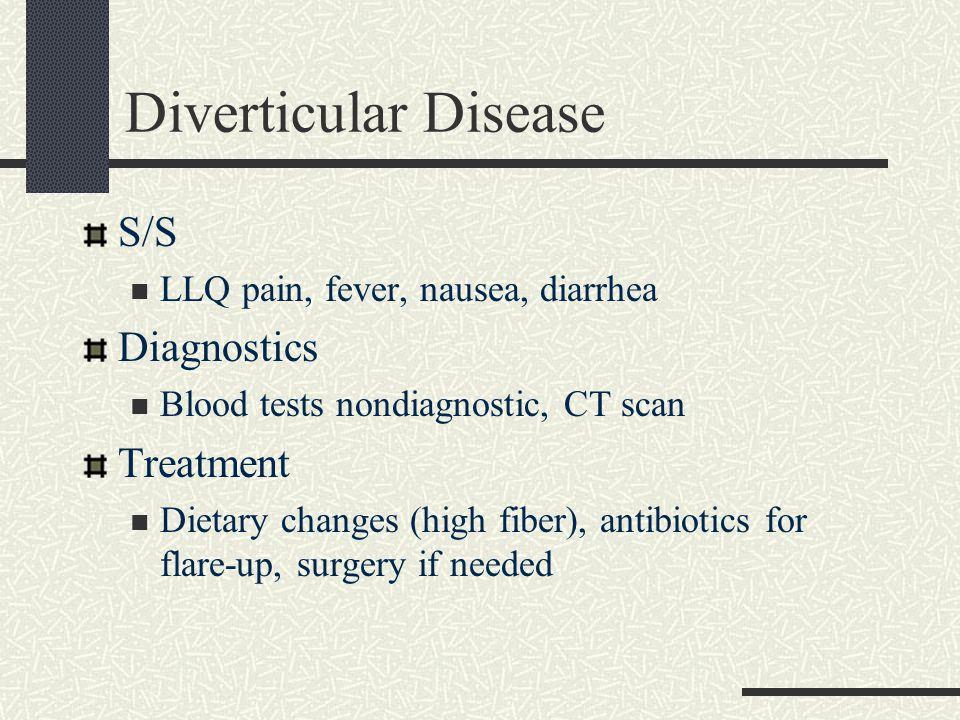 Diverticular Disease S/S LLQ pain, fever, nausea, diarrhea Diagnostics Blood tests nondiagnostic, CT scan Treatment Dietary changes (high fiber), anti