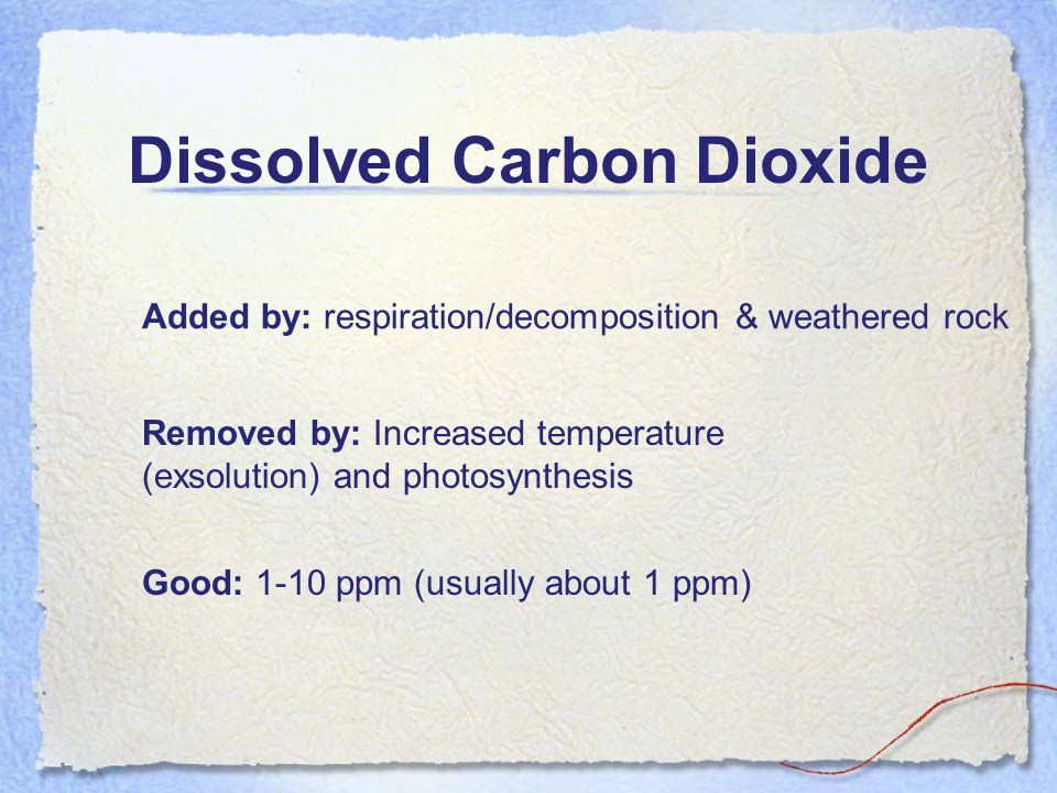Dissolved Carbon Dioxide Added by: respiration/decomposition & weathered rock Removed by: Increased temperature (exsolution) and photosynthesis Good: 1-10 ppm (usually about 1 ppm)