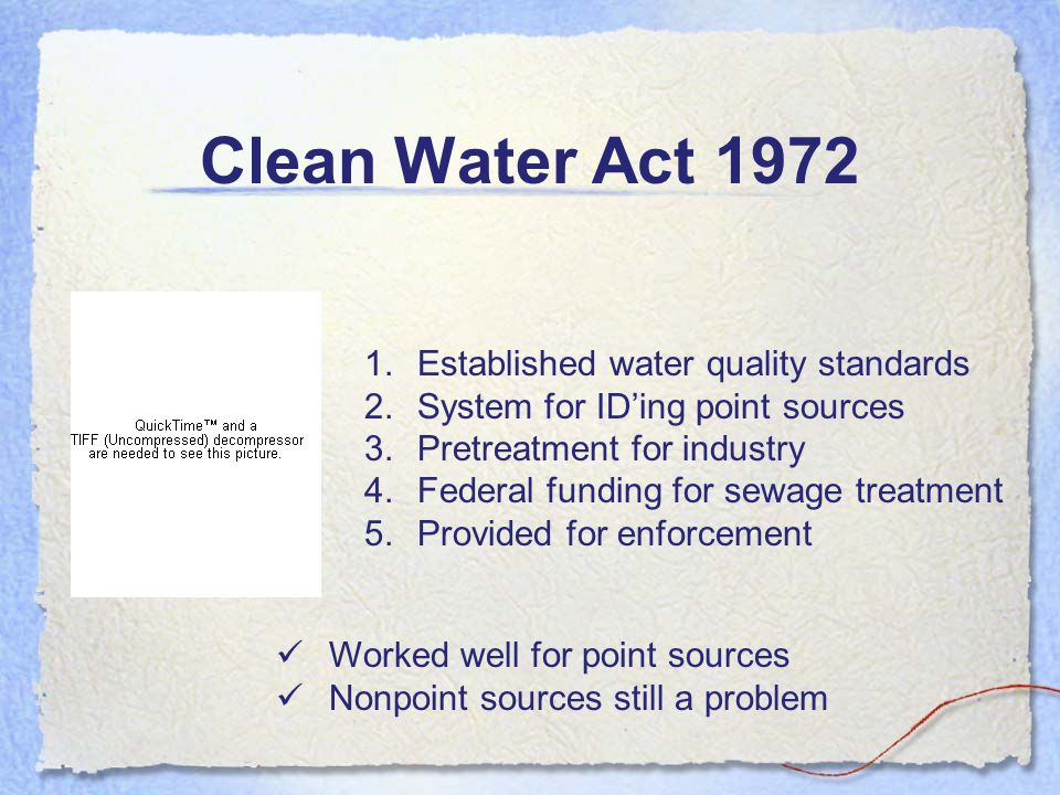 Clean Water Act 1972 1.Established water quality standards 2.System for ID'ing point sources 3.Pretreatment for industry 4.Federal funding for sewage treatment 5.Provided for enforcement Worked well for point sources Nonpoint sources still a problem