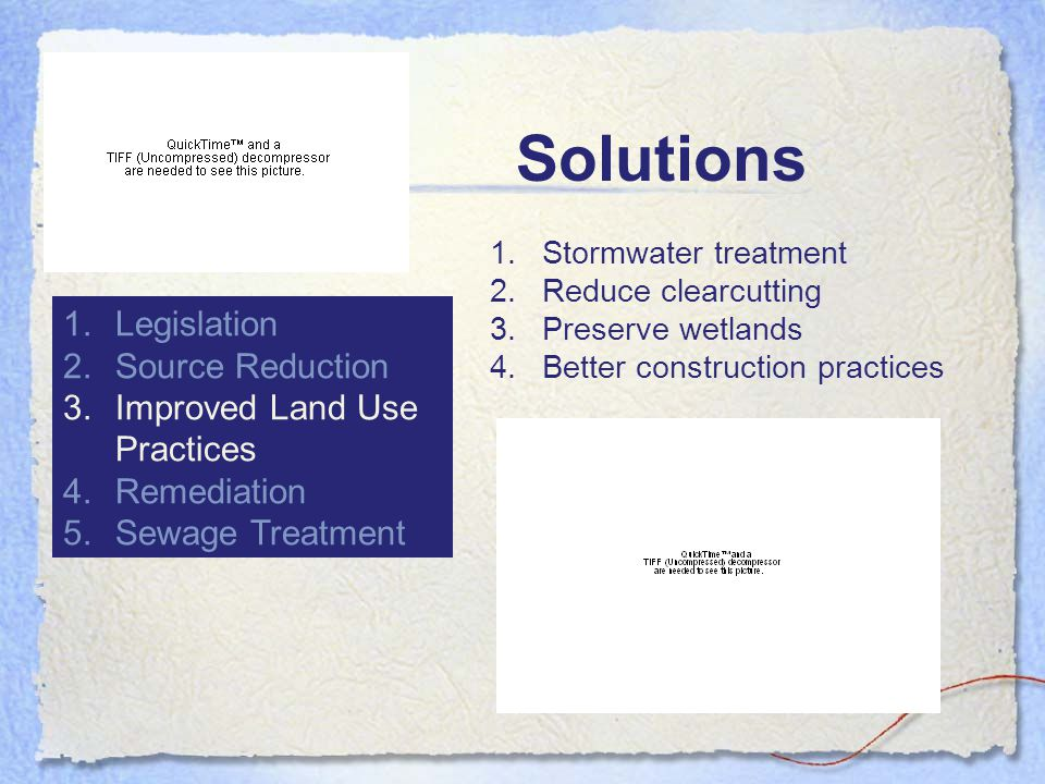 Solutions 1.Legislation 2.Source Reduction 3.Improved Land Use Practices 4.Remediation 5.Sewage Treatment 1.Stormwater treatment 2.Reduce clearcutting 3.Preserve wetlands 4.Better construction practices