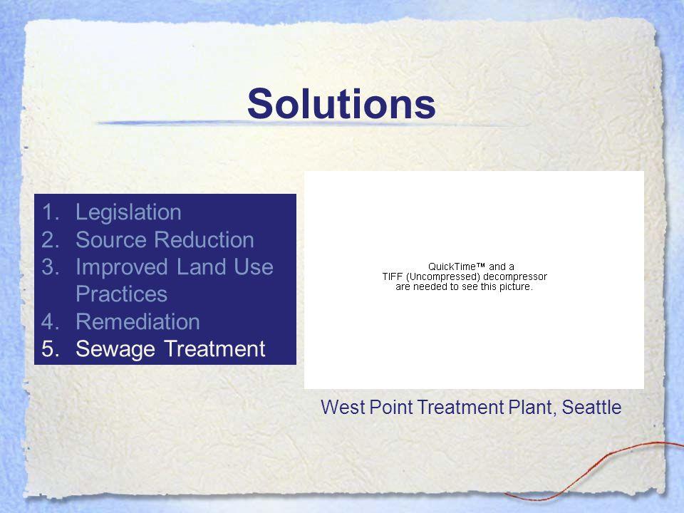 Solutions 1.Legislation 2.Source Reduction 3.Improved Land Use Practices 4.Remediation 5.Sewage Treatment West Point Treatment Plant, Seattle