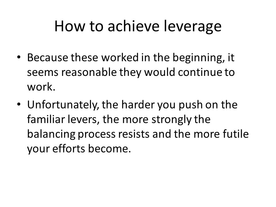 How to achieve leverage Because these worked in the beginning, it seems reasonable they would continue to work. Unfortunately, the harder you push on