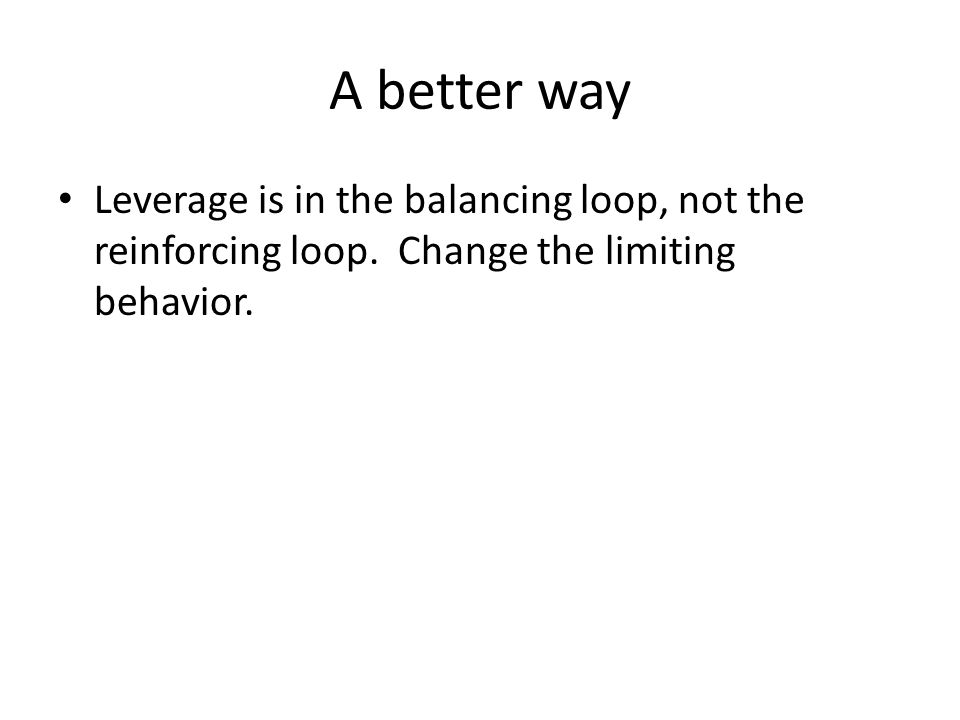 A better way Leverage is in the balancing loop, not the reinforcing loop. Change the limiting behavior.