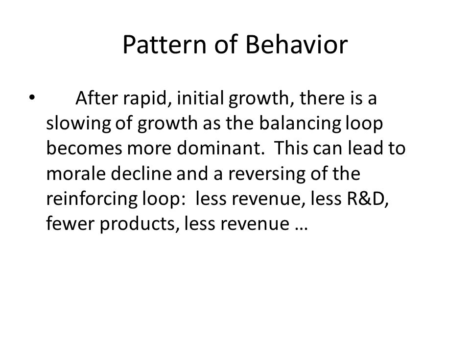 Pattern of Behavior After rapid, initial growth, there is a slowing of growth as the balancing loop becomes more dominant. This can lead to morale dec