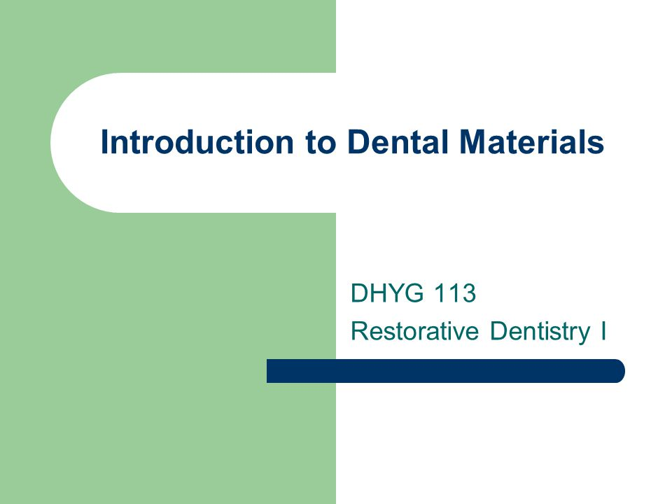Introduction to Dental Materials DHYG 113 Restorative Dentistry I