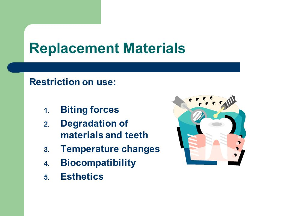 Replacement Materials Restriction on use: 1. Biting forces 2. Degradation of materials and teeth 3. Temperature changes 4. Biocompatibility 5. Estheti