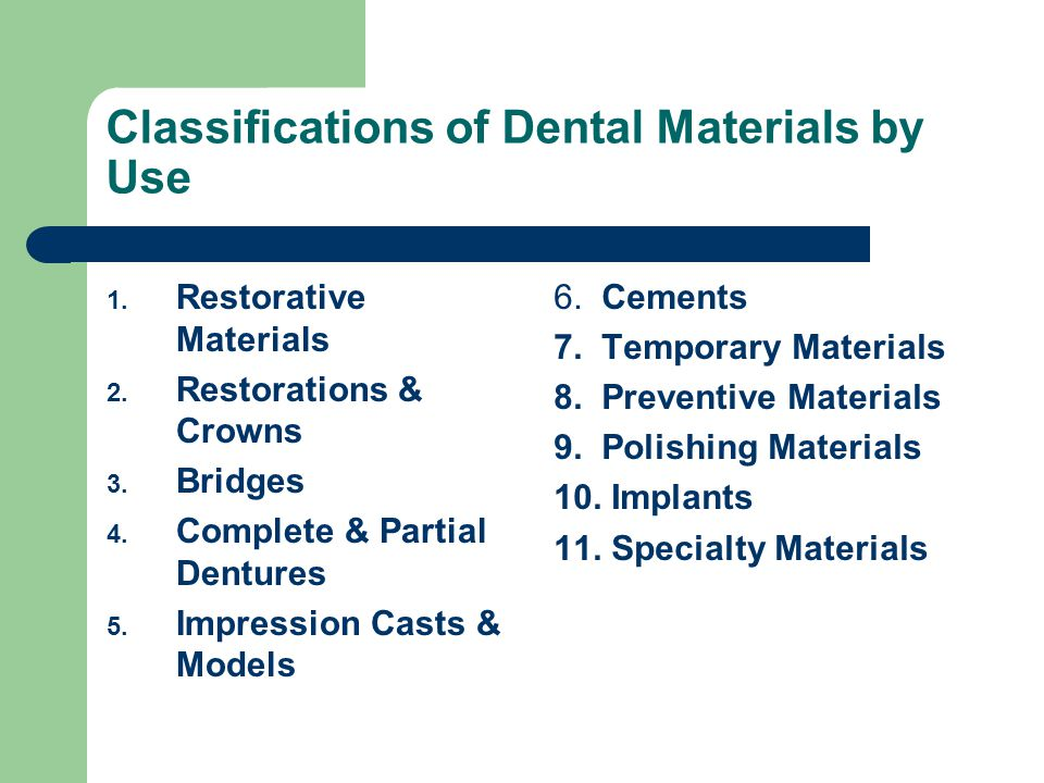 Classification by Location of Fabrication Direct Restorative Materials – Constructed directly in the oral cavity Amalgams, Composites, Glass ionomers Indirect Restorative Materials – Fabricated outside the oral cavity Gold crowns and inlays Ceramic materials Indirect restorative polymers