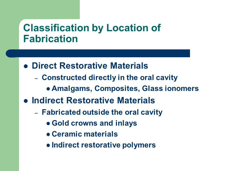 Classification by Location of Fabrication Direct Restorative Materials – Constructed directly in the oral cavity Amalgams, Composites, Glass ionomers