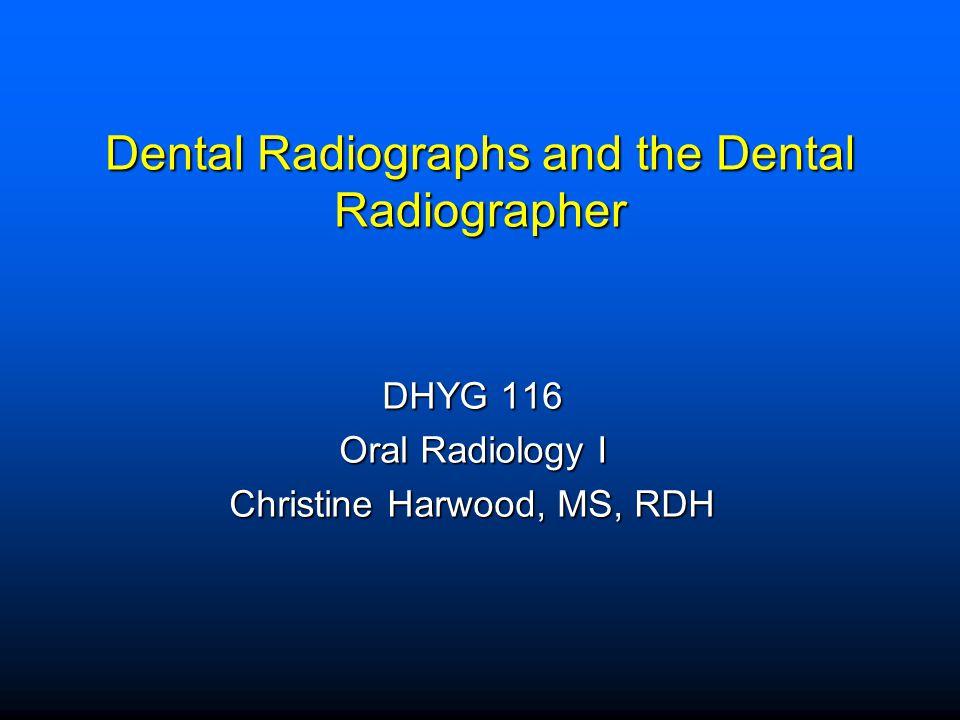 Dental Radiographs and the Dental Radiographer DHYG 116 Oral Radiology I Christine Harwood, MS, RDH