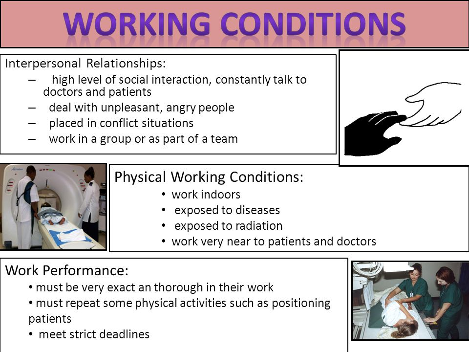 Interpersonal Relationships: – high level of social interaction, constantly talk to doctors and patients – deal with unpleasant, angry people – placed in conflict situations – work in a group or as part of a team Physical Working Conditions: work indoors exposed to diseases exposed to radiation work very near to patients and doctors Work Performance: must be very exact an thorough in their work must repeat some physical activities such as positioning patients meet strict deadlines