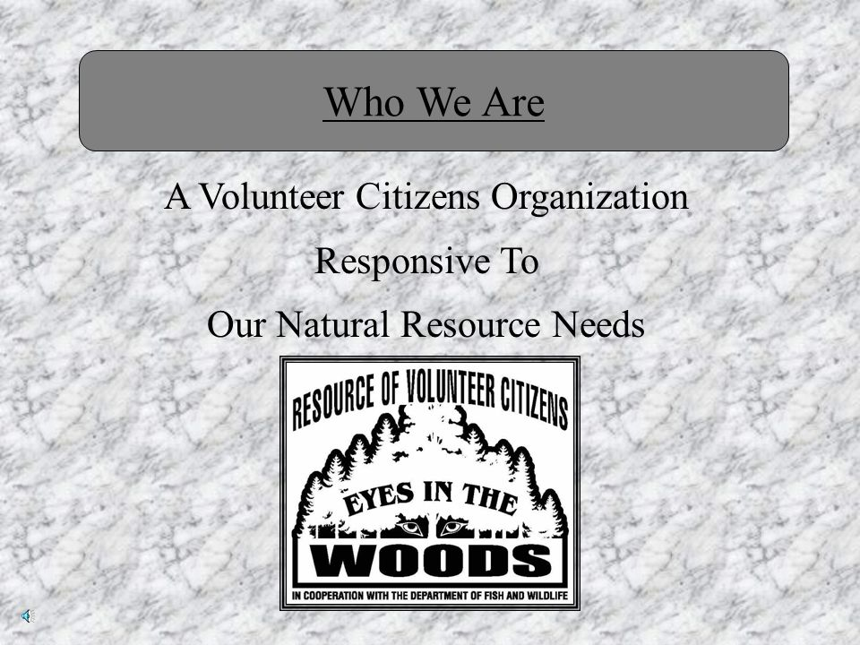 Mission Statement The mission of this non-profit corporation shall be to assist the appropriate State or Provincial Agency, which governs their Fish and Wildlife with the coordination of volunteer efforts and to cooperate with other organizations in the policy of conservation, protection, and the perpetuation of our natural resources.