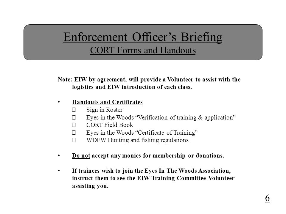 Enforcement Officer's Briefing CORT Forms and Handouts Note: EIW by agreement, will provide a Volunteer to assist with the logistics and EIW introduction of each class.