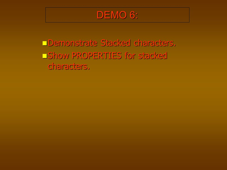 DEMO 6: Demonstrate Stacked characters. Demonstrate Stacked characters. Show PROPERTIES for stacked characters. Show PROPERTIES for stacked characters
