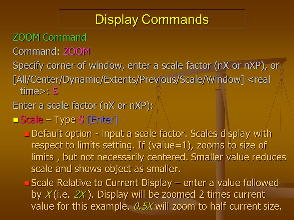 Display Commands ZOOM Command Command: ZOOM Specify corner of window, enter a scale factor (nX or nXP), or [All/Center/Dynamic/Extents/Previous/Scale/
