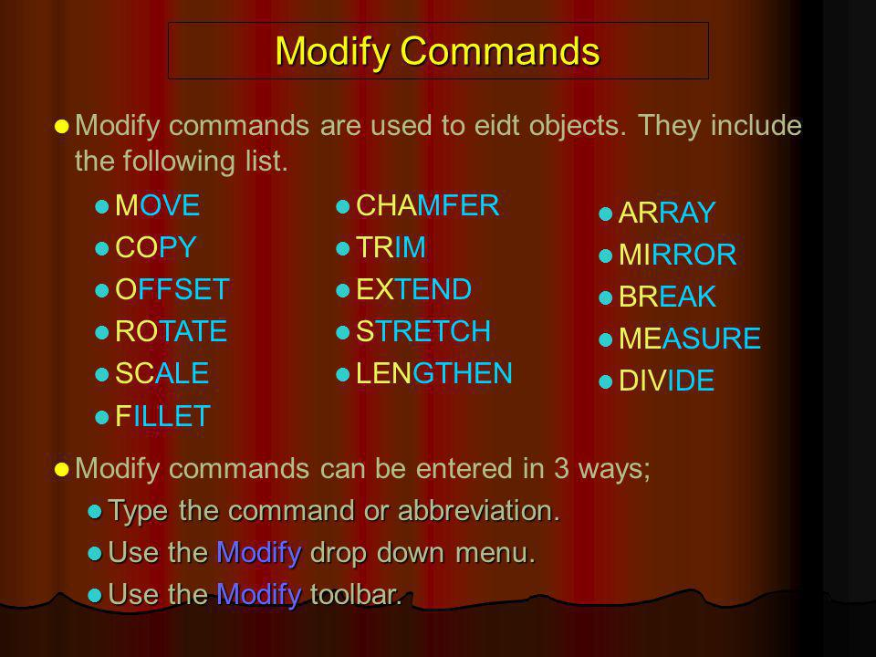 Modify Commands Modify commands are used to eidt objects. They include the following list. Modify commands can be entered in 3 ways; Type the command
