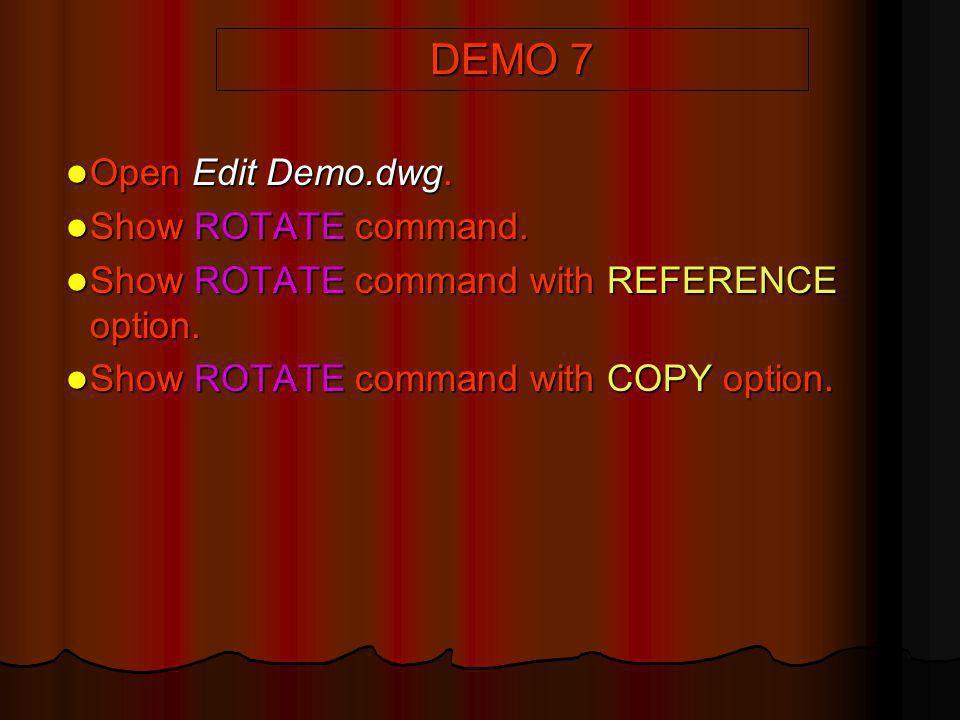 DEMO 7 Open Edit Demo.dwg. Open Edit Demo.dwg. Show ROTATE command. Show ROTATE command. Show ROTATE command with REFERENCE option. Show ROTATE comman