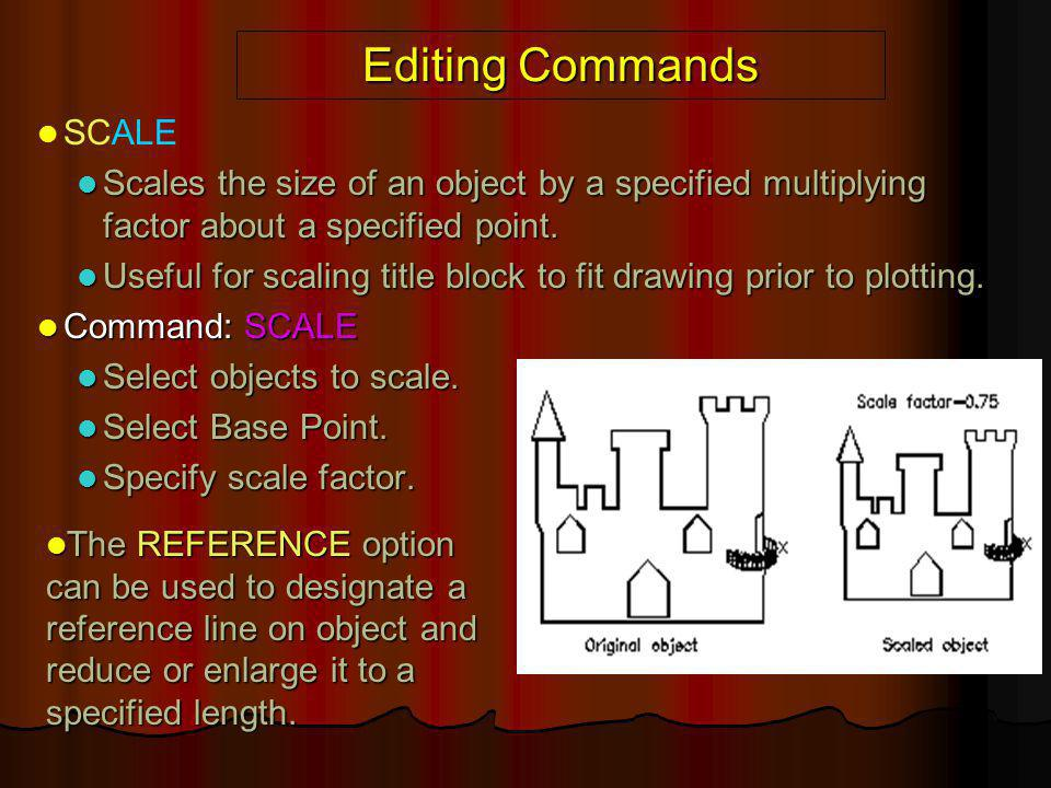 Editing Commands SCALE Scales the size of an object by a specified multiplying factor about a specified point. Scales the size of an object by a speci