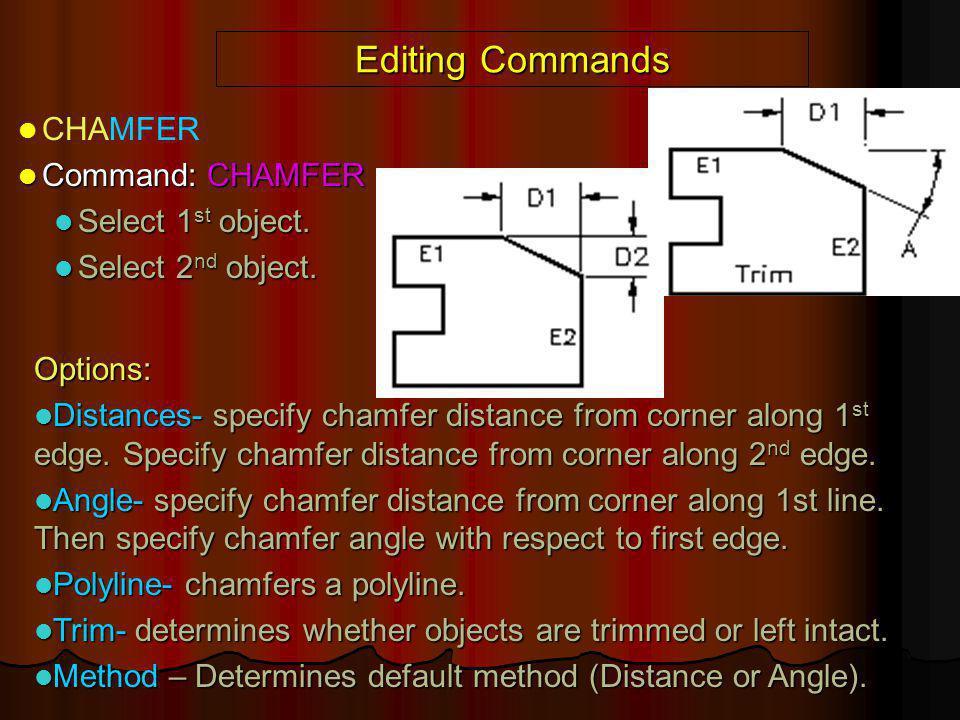 Editing Commands CHAMFER Command: CHAMFER Command: CHAMFER Select 1 st object. Select 1 st object. Select 2 nd object. Select 2 nd object. Options: Di