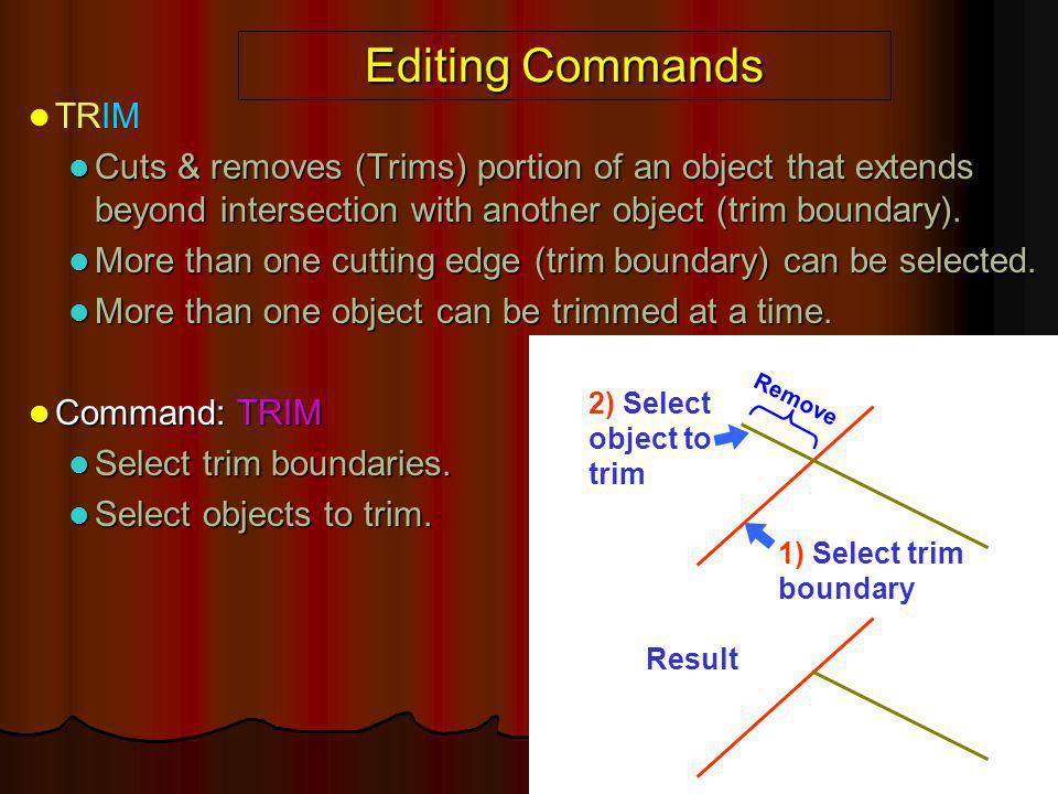Editing Commands TRIM Cuts & removes (Trims) portion of an object that extends beyond intersection with another object (trim boundary). Cuts & removes