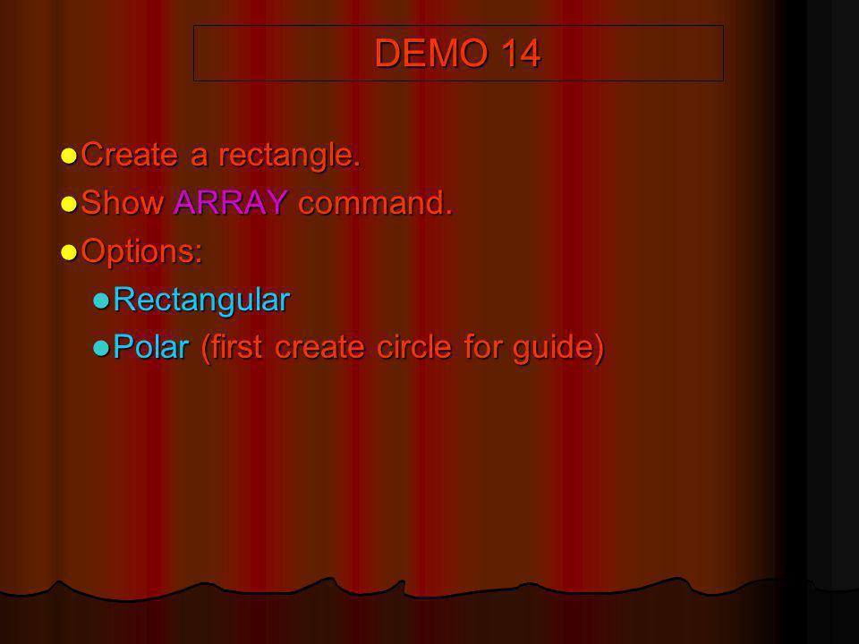 DEMO 14 Create a rectangle. Create a rectangle. Show ARRAY command. Show ARRAY command. Options: Options: Rectangular Rectangular Polar (first create