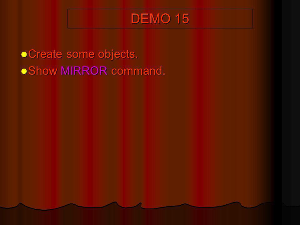 DEMO 15 Create some objects. Create some objects. Show MIRROR command. Show MIRROR command.
