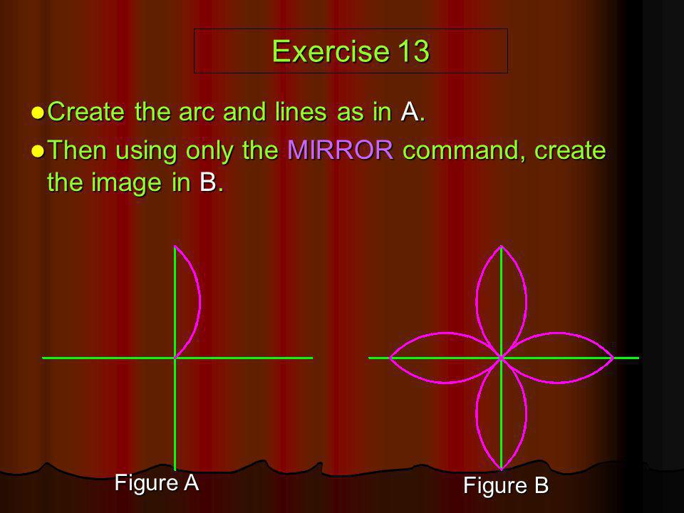 Exercise 13 Create the arc and lines as in A. Create the arc and lines as in A. Then using only the MIRROR command, create the image in B. Then using