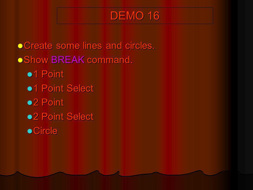 DEMO 16 Create some lines and circles. Create some lines and circles. Show BREAK command. Show BREAK command. 1 Point 1 Point 1 Point Select 1 Point S