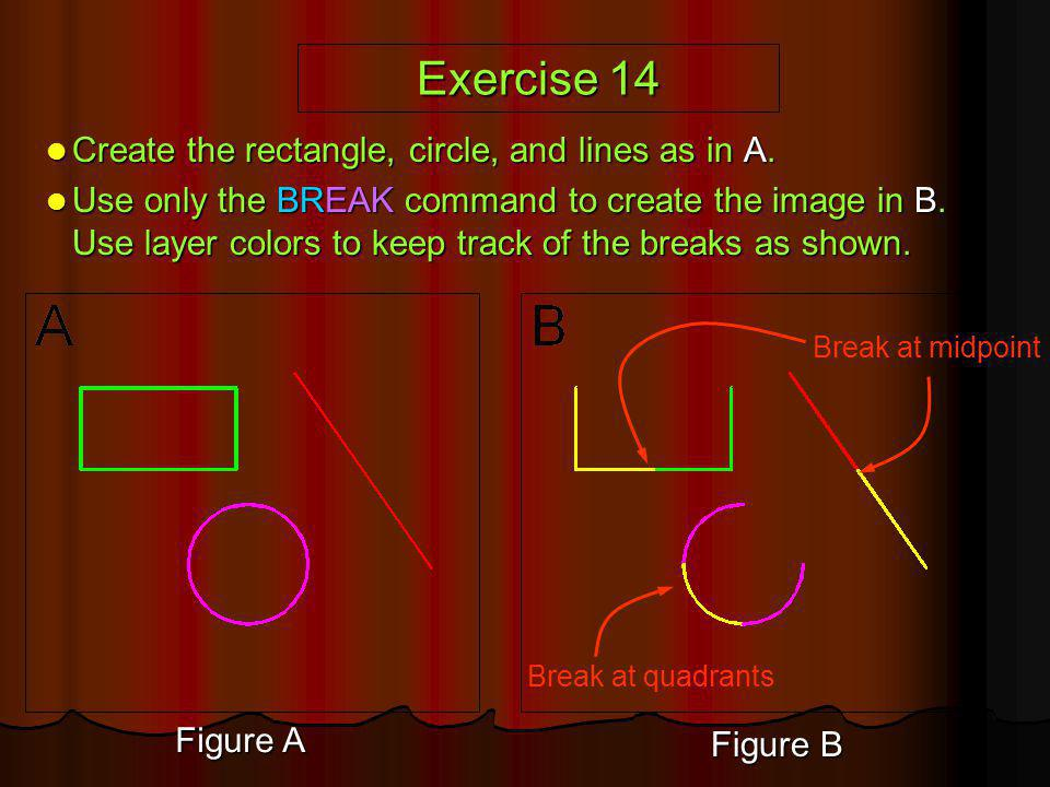 Exercise 14 Create the rectangle, circle, and lines as in A. Create the rectangle, circle, and lines as in A. Use only the BREAK command to create the