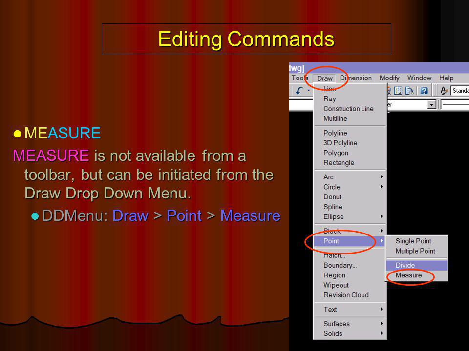 Editing Commands MEASURE MEASURE is not available from a toolbar, but can be initiated from the Draw Drop Down Menu. DDMenu: Draw > Point > Measure DD