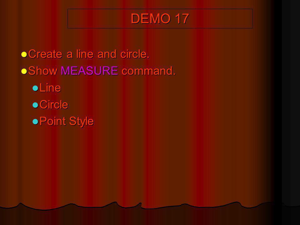 DEMO 17 Create a line and circle. Create a line and circle. Show MEASURE command. Show MEASURE command. Line Line Circle Circle Point Style Point Styl