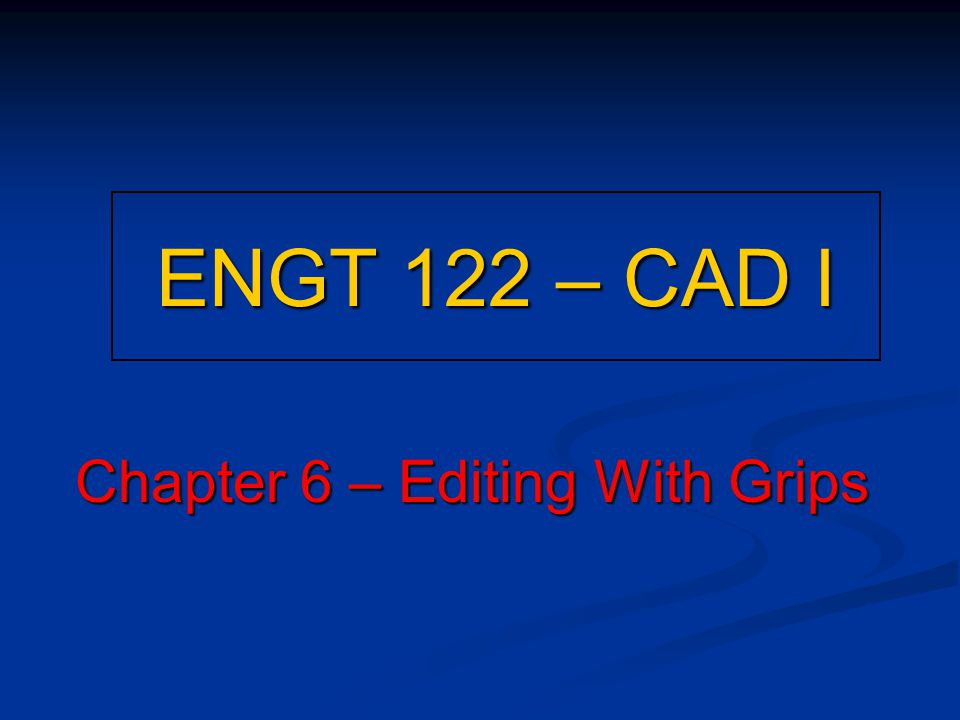 ENGT 122 – CAD I Chapter 6 – Editing With Grips
