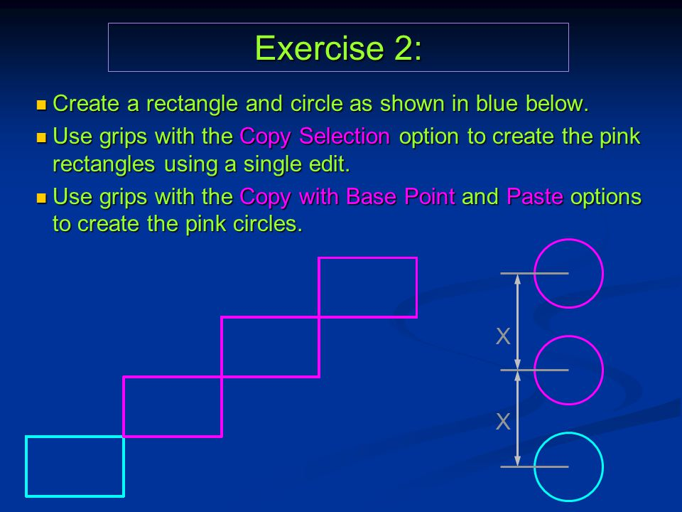 Exercise 2: Create a rectangle and circle as shown in blue below. Create a rectangle and circle as shown in blue below. Use grips with the Copy Select