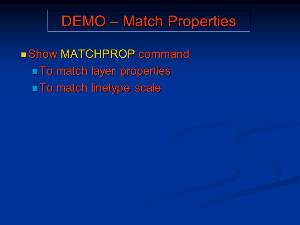 DEMO – Match Properties Show MATCHPROP command Show MATCHPROP command To match layer properties To match layer properties To match linetype scale To m