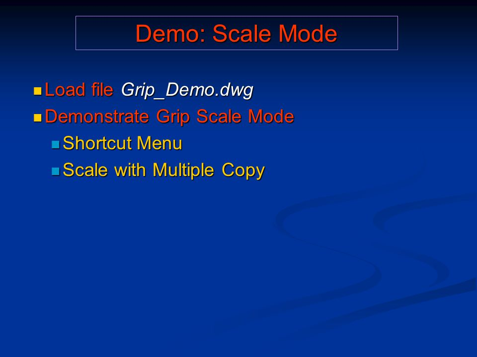 Demo: Scale Mode Load file Grip_Demo.dwg Load file Grip_Demo.dwg Demonstrate Grip Scale Mode Demonstrate Grip Scale Mode Shortcut Menu Shortcut Menu Scale with Multiple Copy Scale with Multiple Copy