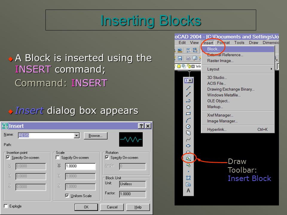 Inserting Blocks  A Block is inserted using the INSERT command; Command: INSERT Command: INSERT  Insert dialog box appears Draw Toolbar: Insert Bloc