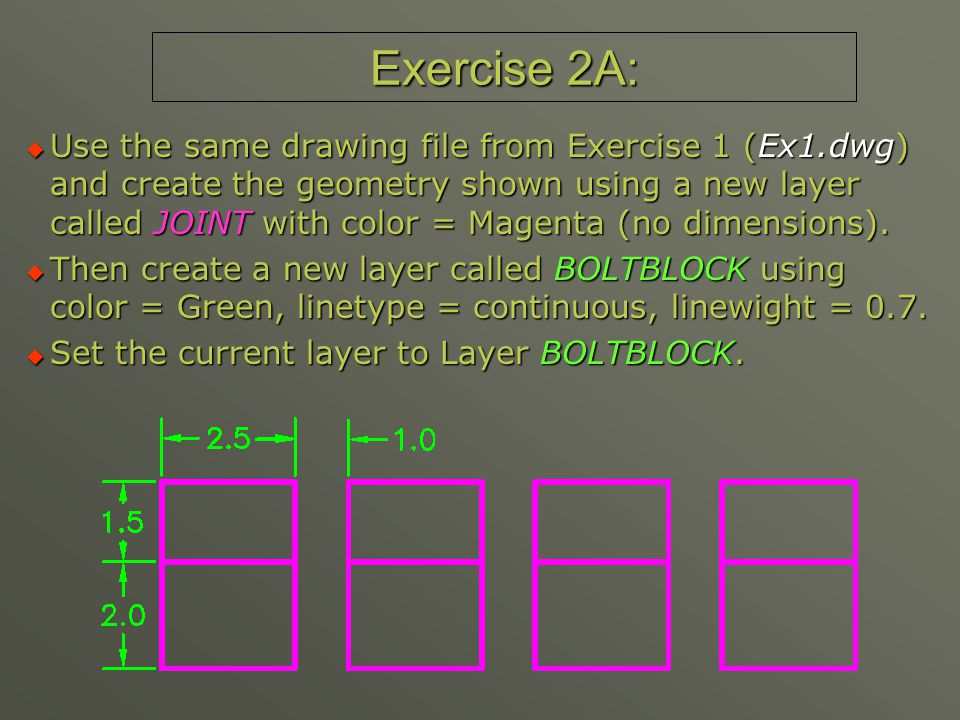 Exercise 2A:  Use the same drawing file from Exercise 1 (Ex1.dwg) and create the geometry shown using a new layer called JOINT with color = Magenta (