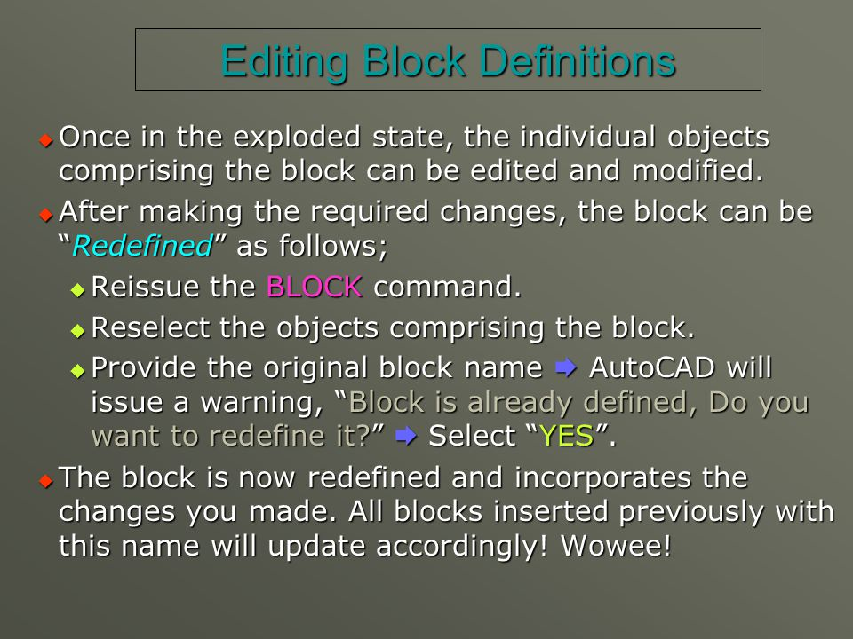 Editing Block Definitions  Once in the exploded state, the individual objects comprising the block can be edited and modified.  After making the req