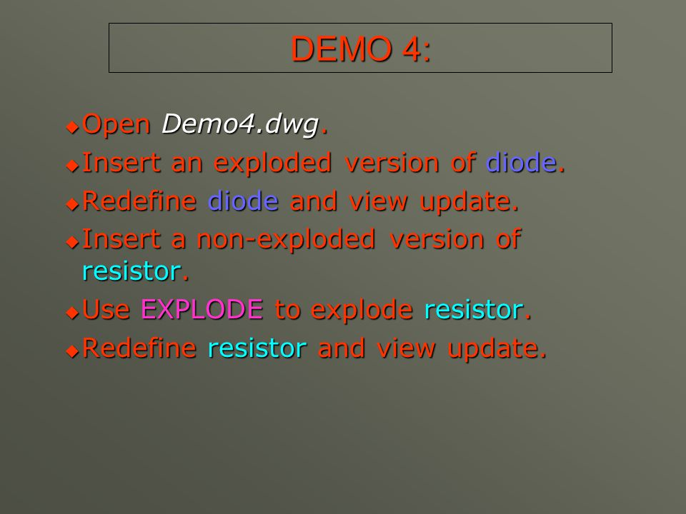 DEMO 4:  Open Demo4.dwg.  Insert an exploded version of diode.  Redefine diode and view update.  Insert a non-exploded version of resistor.  Use