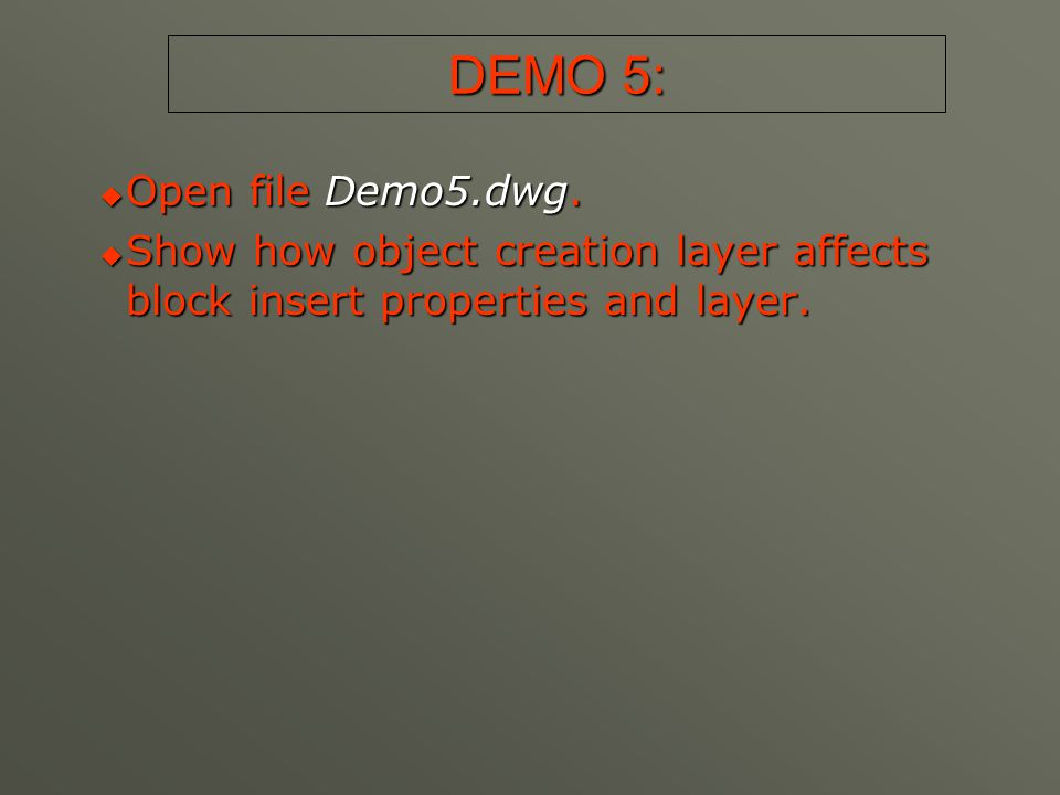 DEMO 5:  Open file Demo5.dwg.  Show how object creation layer affects block insert properties and layer.