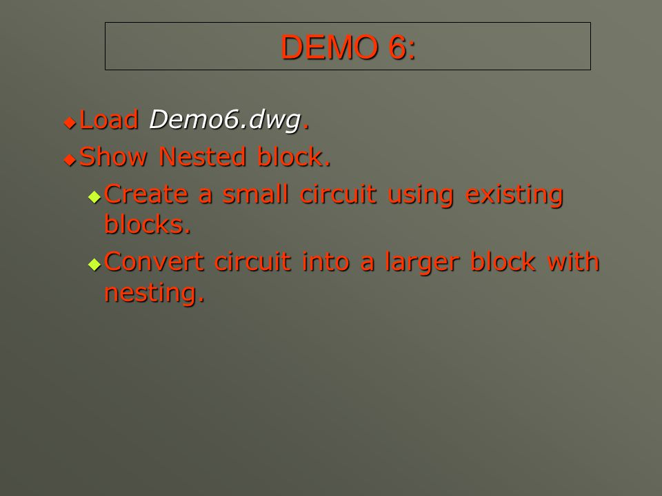 DEMO 6:  Load Demo6.dwg.  Show Nested block.  Create a small circuit using existing blocks.  Convert circuit into a larger block with nesting.
