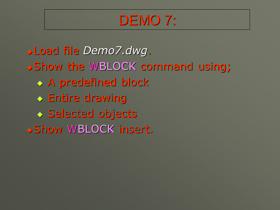 DEMO 7:  Load file Demo7.dwg.  Show the WBLOCK command using;  A predefined block  Entire drawing  Selected objects  Show WBLOCK insert.
