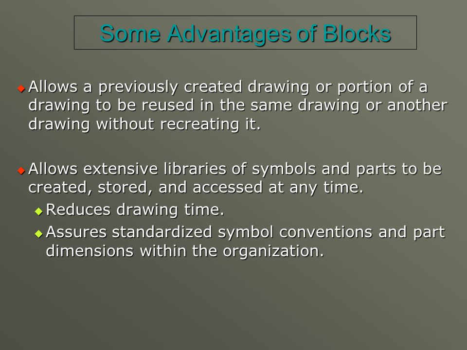 Some Advantages of Blocks  Allows a previously created drawing or portion of a drawing to be reused in the same drawing or another drawing without re