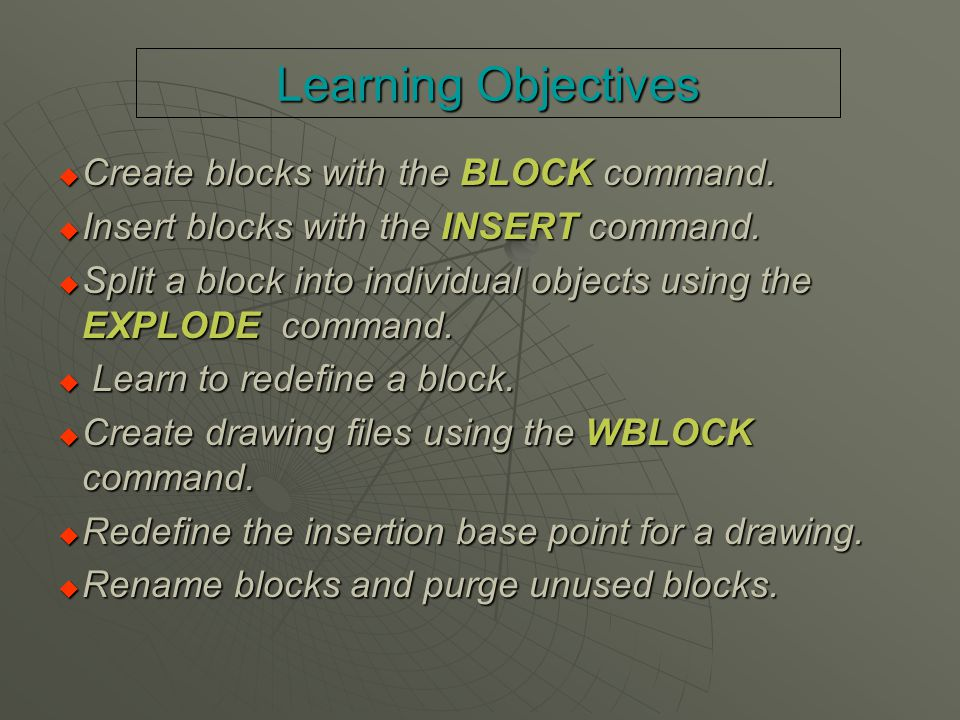Learning Objectives  Create blocks with the BLOCK command.  Insert blocks with the INSERT command.  Split a block into individual objects using the