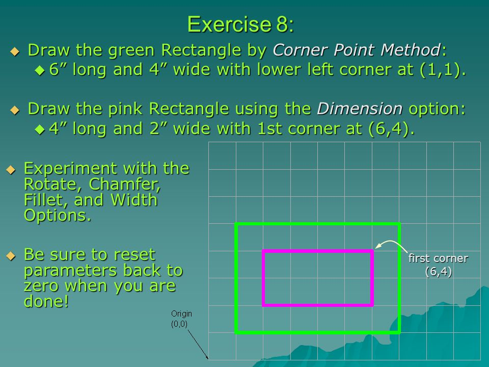 Exercise 8:  Draw the green Rectangle by Corner Point Method:  6 long and 4 wide with lower left corner at (1,1).