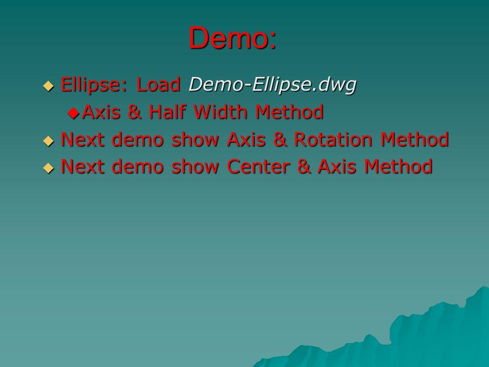 Demo:  Ellipse: Load Demo-Ellipse.dwg  Axis & Half Width Method  Next demo show Axis & Rotation Method  Next demo show Center & Axis Method