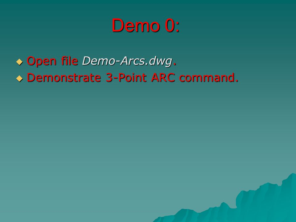 Demo 0:  Open file Demo-Arcs.dwg.  Demonstrate 3-Point ARC command.