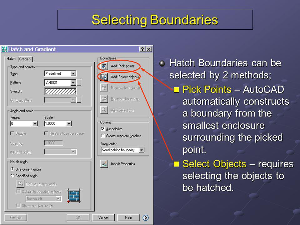 Selecting Boundaries Hatch Boundaries can be selected by 2 methods; Pick Points – AutoCAD automatically constructs a boundary from the smallest enclos